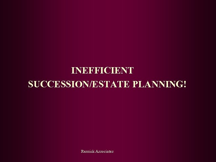 INEFFICIENT SUCCESSION/ESTATE PLANNING! Resnick Associates