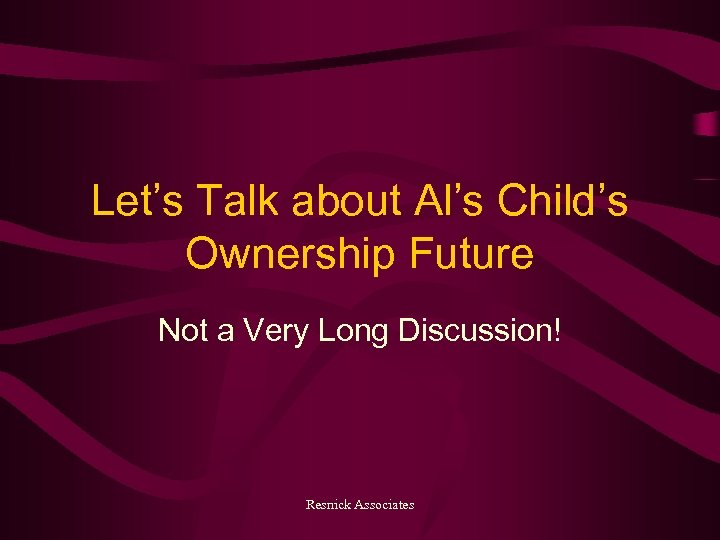 Let's Talk about Al's Child's Ownership Future Not a Very Long Discussion! Resnick Associates
