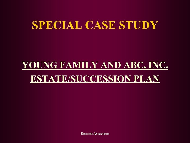 SPECIAL CASE STUDY YOUNG FAMILY AND ABC, INC. ESTATE/SUCCESSION PLAN Resnick Associates