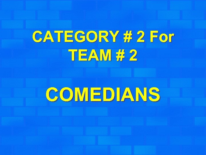 CATEGORY # 2 For TEAM # 2 COMEDIANS