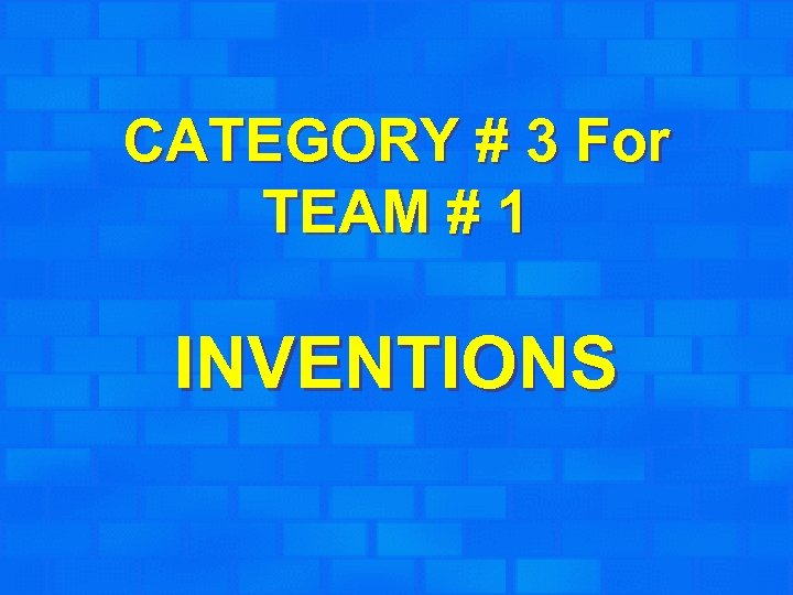 CATEGORY # 3 For TEAM # 1 INVENTIONS