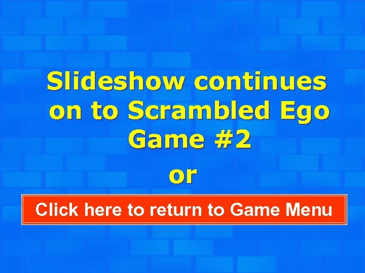 Slideshow continues on to Scrambled Ego Game #2 or Click here to return to