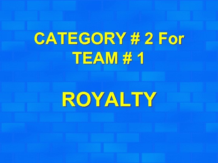 CATEGORY # 2 For TEAM # 1 ROYALTY
