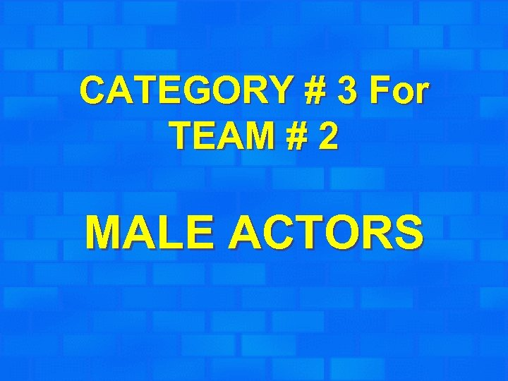 CATEGORY # 3 For TEAM # 2 MALE ACTORS