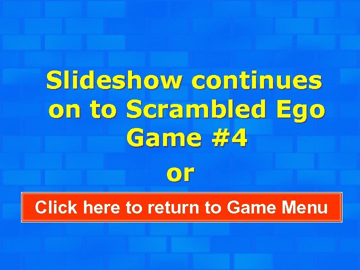 Slideshow continues on to Scrambled Ego Game #4 or Click here to return to