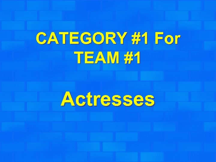 CATEGORY #1 For TEAM #1 Actresses