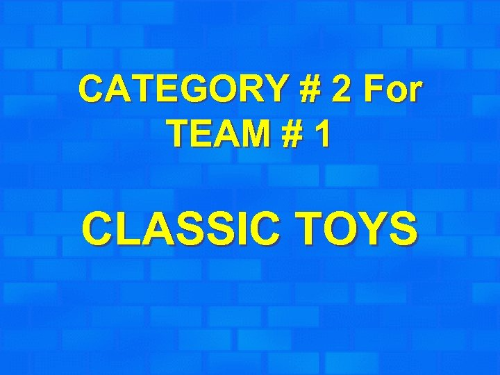 CATEGORY # 2 For TEAM # 1 CLASSIC TOYS