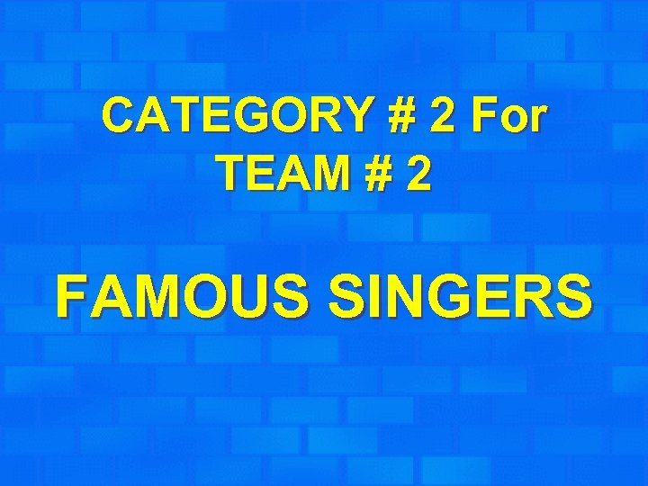 CATEGORY # 2 For TEAM # 2 FAMOUS SINGERS