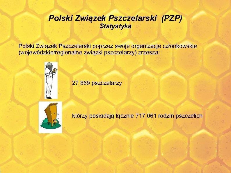 Polski Związek Pszczelarski (PZP) Statystyka Polski Związek Pszczelarski poprzez swoje organizacje członkowskie (wojewódzkie/regionalne związki