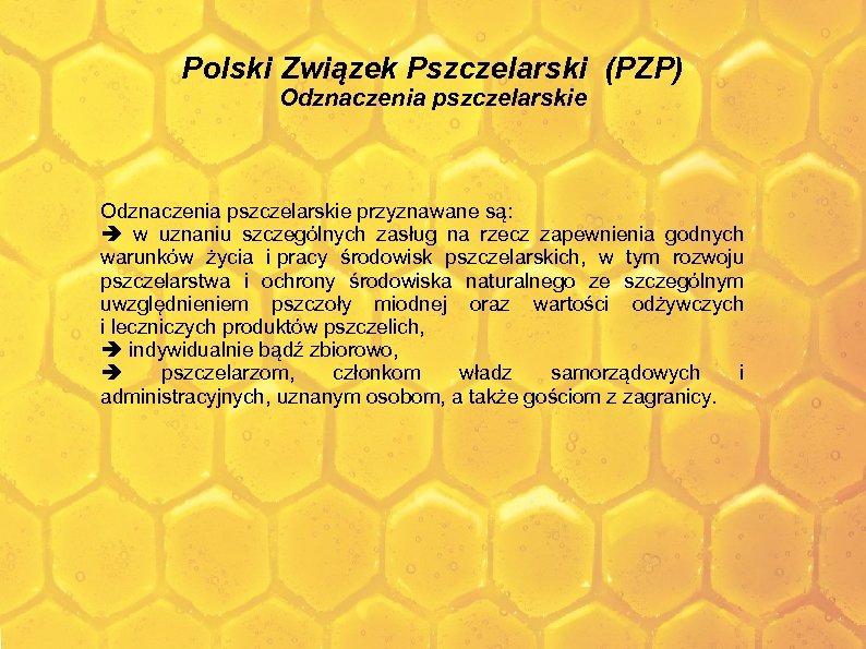 Polski Związek Pszczelarski (PZP) Odznaczenia pszczelarskie przyznawane są: w uznaniu szczególnych zasług na rzecz