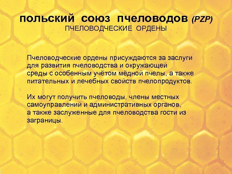 польский союз пчеловодов (PZP) ПЧЕЛОВОДЧЕСКИЕ ОРДЕНЫ Пчеловодческие ордены присуждаются за заслуги для развития пчеловодства
