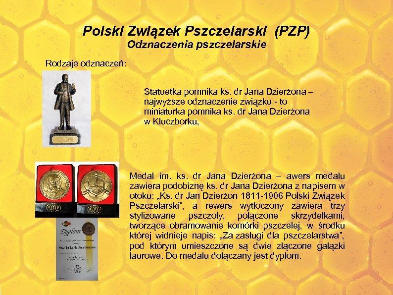 Polski Związek Pszczelarski (PZP) Odznaczenia pszczelarskie Rodzaje odznaczeń: Statuetka pomnika ks. dr Jana Dzierżona