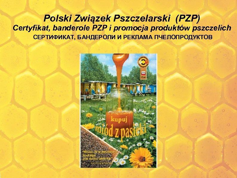 Polski Związek Pszczelarski (PZP) Certyfikat, banderole PZP i promocja produktów pszczelich СЕРТИФИКАТ, БАНДЕРОЛИ И