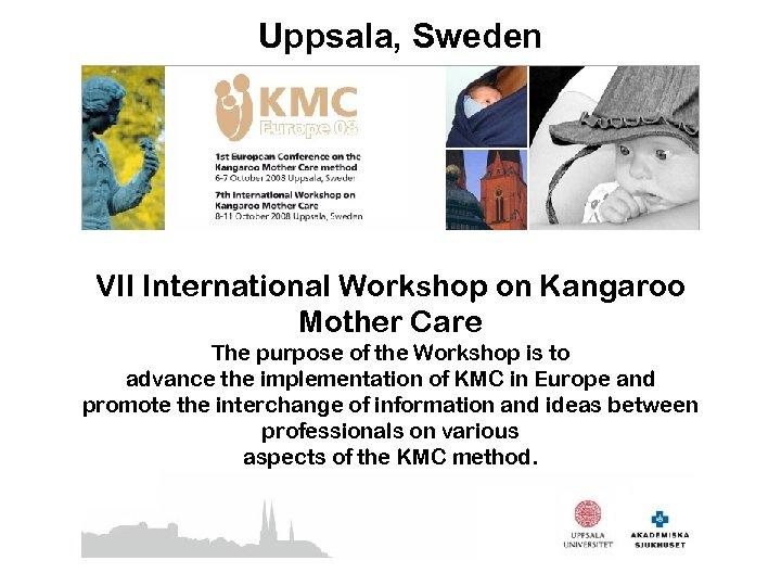 Uppsala, Sweden VII International Workshop on Kangaroo Mother Care The purpose of the Workshop