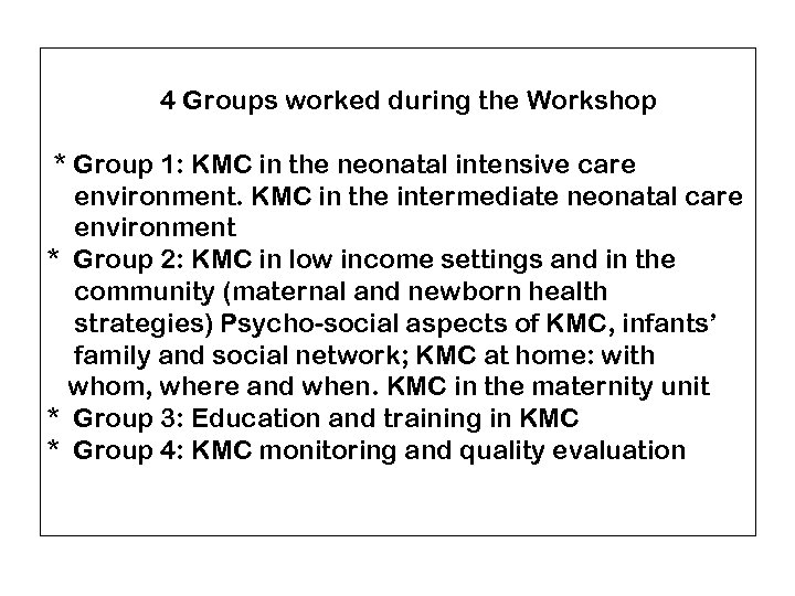 4 Groups worked during the Workshop * Group 1: KMC in the neonatal intensive