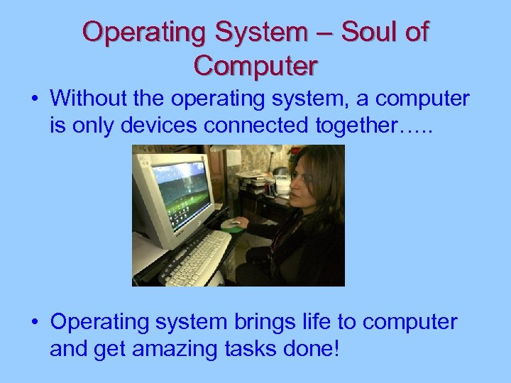 Operating System – Soul of Computer • Without the operating system, a computer is