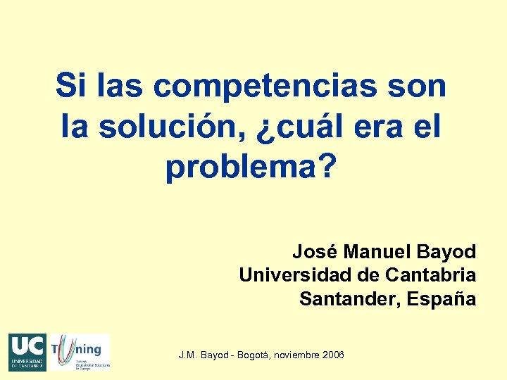 Si las competencias son la solución, ¿cuál era el problema? José Manuel Bayod Universidad
