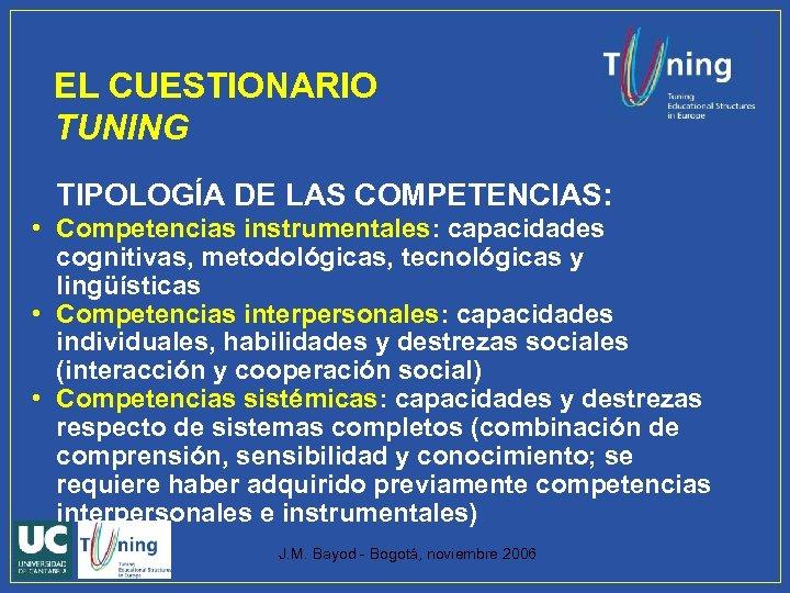EL CUESTIONARIO TUNING TIPOLOGÍA DE LAS COMPETENCIAS: • Competencias instrumentales: capacidades cognitivas, metodológicas, tecnológicas