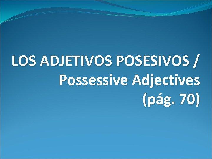 LOS ADJETIVOS POSESIVOS / Possessive Adjectives (pág. 70)