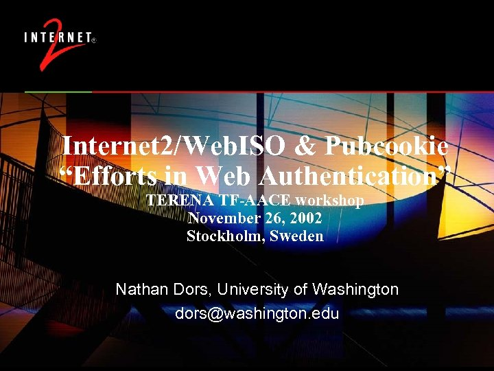 """Internet 2/Web. ISO & Pubcookie """"Efforts in Web Authentication"""" TERENA TF-AACE workshop November 26,"""
