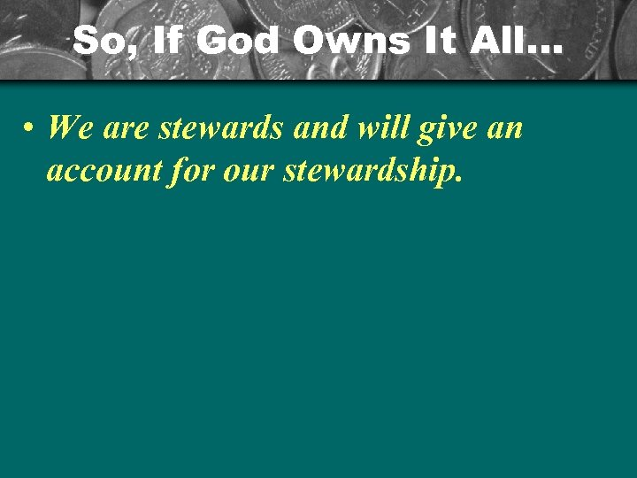 So, If God Owns It All… • We are stewards and will give an