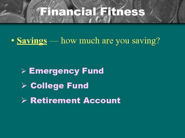 Financial Fitness • Savings — how much are you saving? Ø Emergency Fund Ø