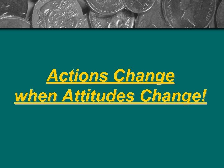Actions Change when Attitudes Change!
