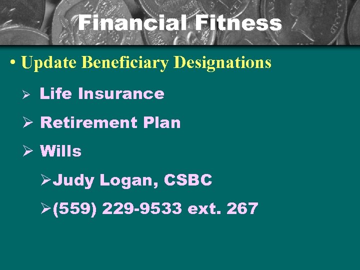 Financial Fitness • Update Beneficiary Designations Ø Life Insurance Ø Retirement Plan Ø Wills