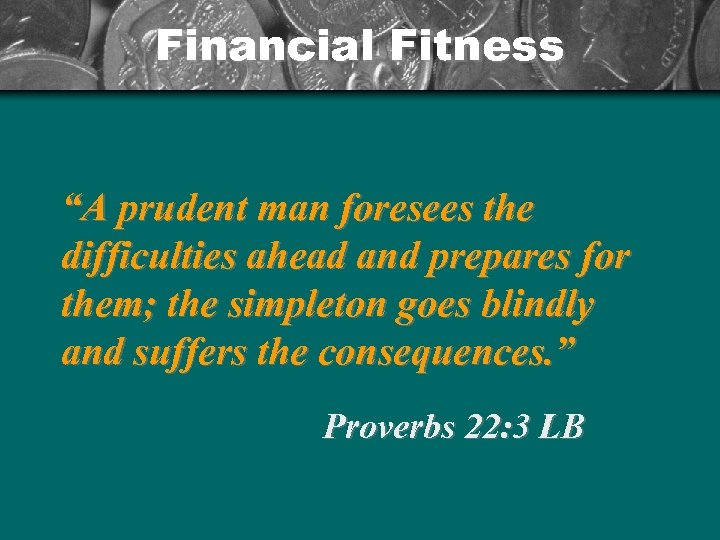 "Financial Fitness ""A prudent man foresees the difficulties ahead and prepares for them; the"