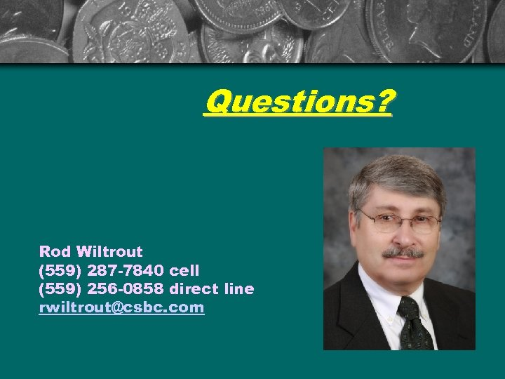 Questions? Rod Wiltrout (559) 287 -7840 cell (559) 256 -0858 direct line rwiltrout@csbc. com