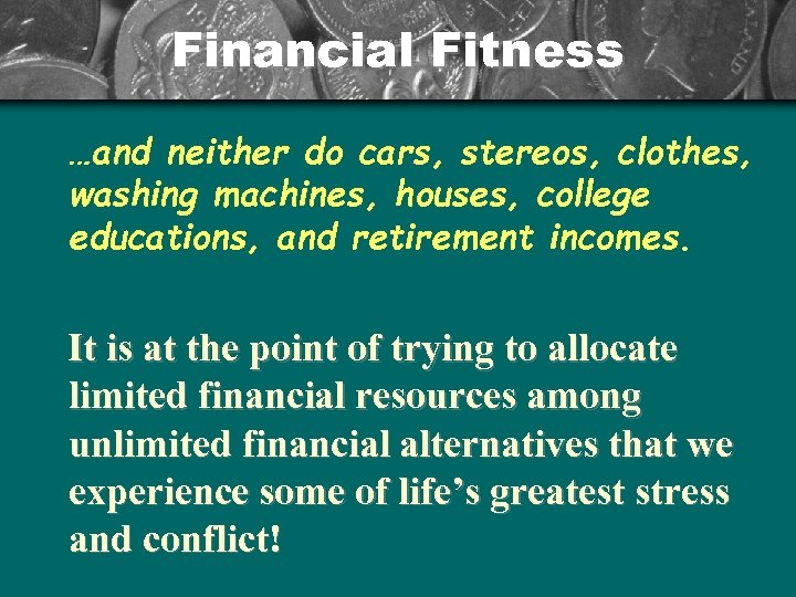 Financial Fitness …and neither do cars, stereos, clothes, washing machines, houses, college educations, and