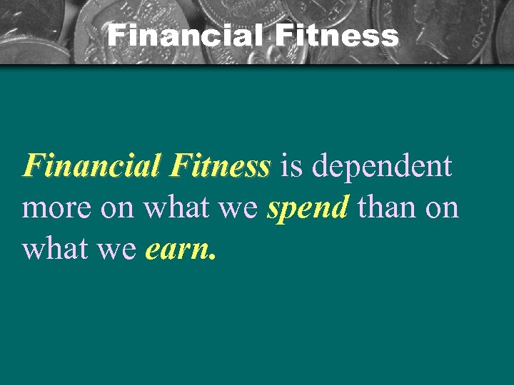 Financial Fitness is dependent more on what we spend than on what we earn.