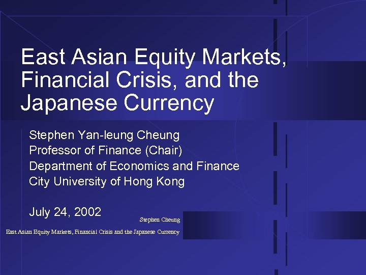 East Asian Equity Markets, Financial Crisis, and the Japanese Currency Stephen Yan-leung Cheung Professor