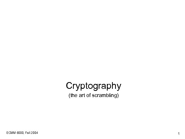 Cryptography (the art of scrambling) ECMM 6000, Fall 2004 1
