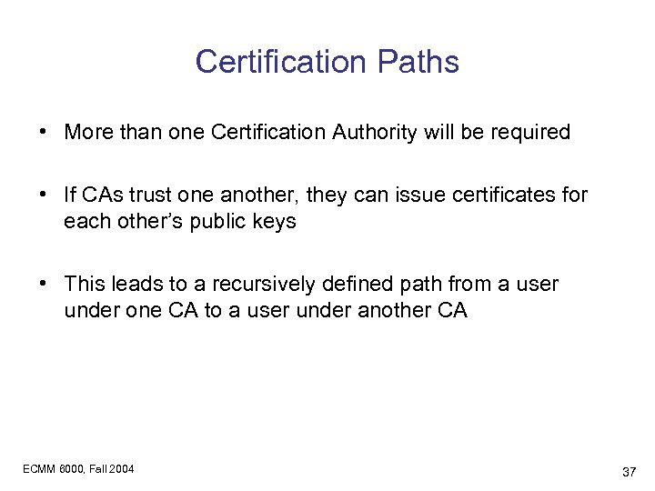 Certification Paths • More than one Certification Authority will be required • If CAs