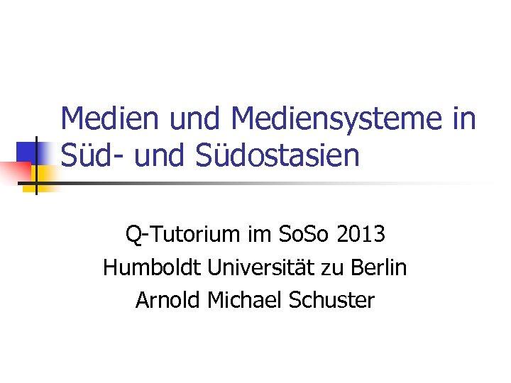 Medien und Mediensysteme in Süd- und Südostasien Q-Tutorium im So. So 2013 Humboldt Universität