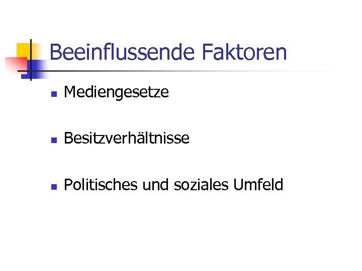 Beeinflussende Faktoren n Mediengesetze n Besitzverhältnisse n Politisches und soziales Umfeld