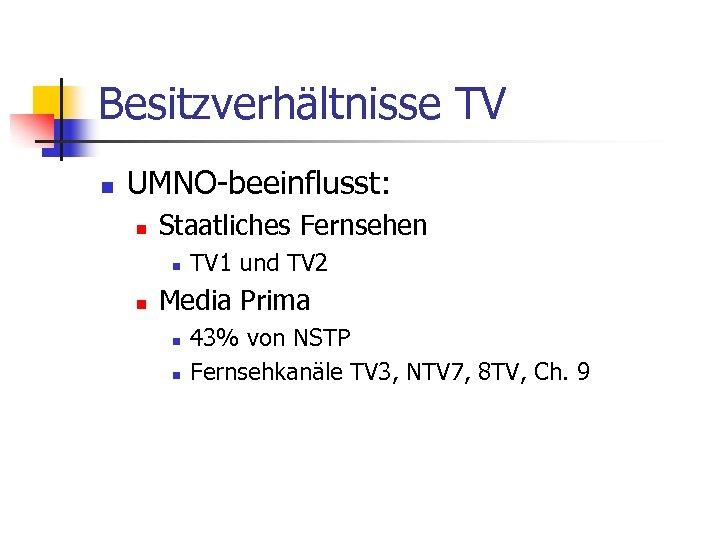 Besitzverhältnisse TV n UMNO-beeinflusst: n Staatliches Fernsehen n n TV 1 und TV 2