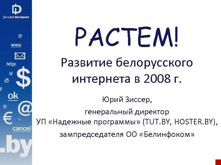 РАСТЕМ! Развитие белорусского интернета в 2008 г. Юрий Зиссер, генеральный директор УП «Надежные программы»