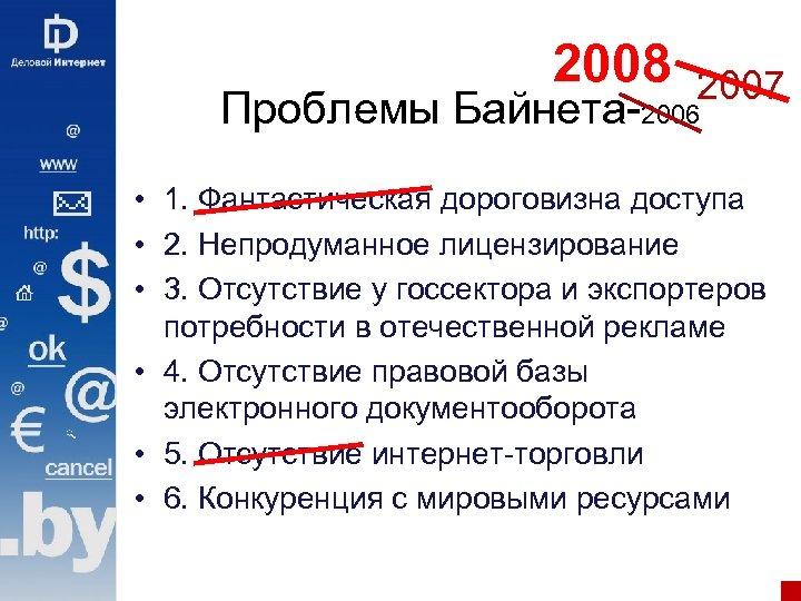 2008 2007 Проблемы Байнета-2006 • 1. Фантастическая дороговизна доступа • 2. Непродуманное лицензирование •
