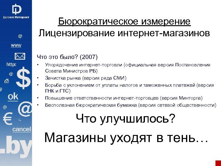 Бюрократическое измерение Лицензирование интернет-магазинов Что это было? (2007) • • • Упорядочение интернет-торговли (официальная