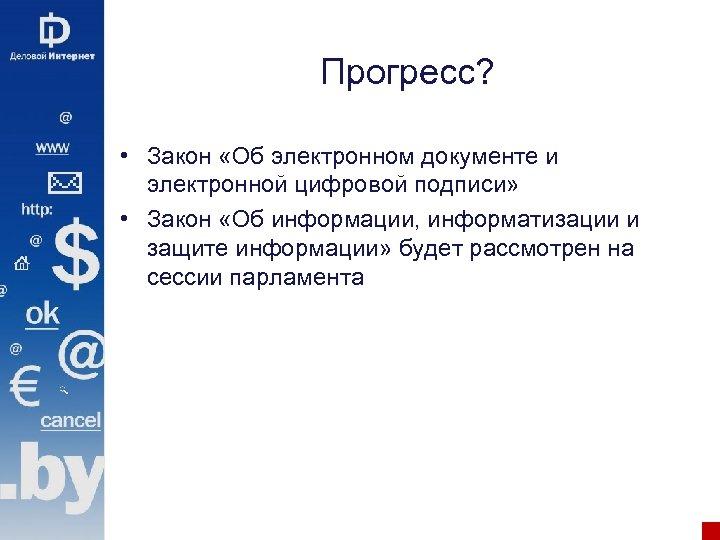 Прогресс? • Закон «Об электронном документе и электронной цифровой подписи» • Закон «Об информации,