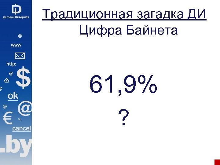 Традиционная загадка ДИ Цифра Байнета 61, 9% ?
