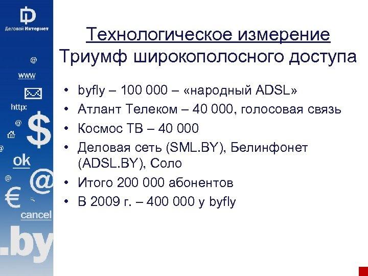 Технологическое измерение Триумф широкополосного доступа • • byfly – 100 000 – «народный ADSL»