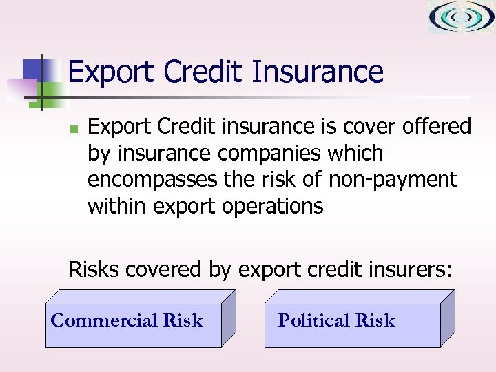 Export Credit Insurance n Export Credit insurance is cover offered by insurance companies which