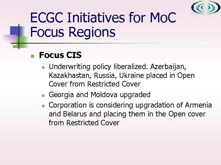 ECGC Initiatives for Mo. C Focus Regions n Focus CIS n n n Underwriting