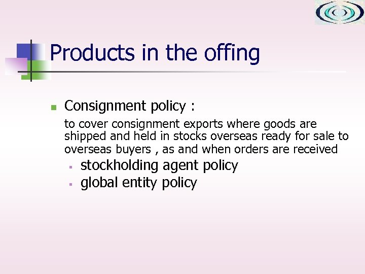 Products in the offing n Consignment policy : to cover consignment exports where goods
