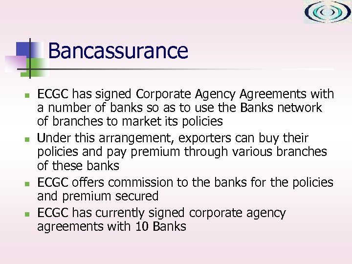 Bancassurance n n ECGC has signed Corporate Agency Agreements with a number of banks