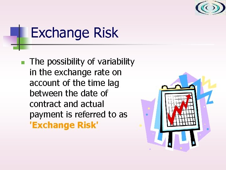 Exchange Risk n The possibility of variability in the exchange rate on account of