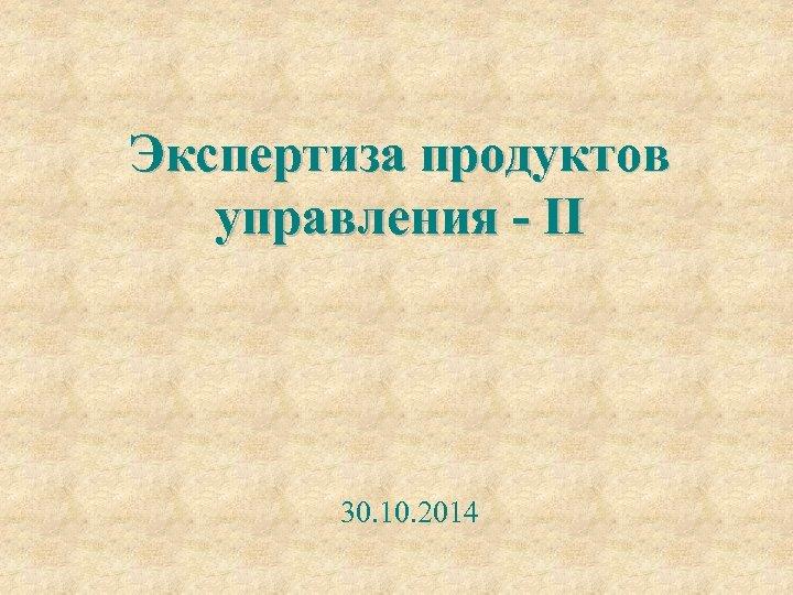 Экспертиза продуктов управления - II 30. 10. 2014